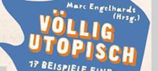 Völlig utopisch: 17 Beispiele einer besseren Welt