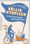 Völlig utopisch. 17 Beispiele einer besseren Welt