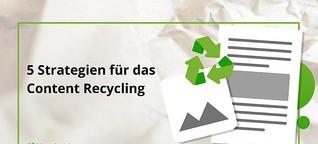 Content Recycling - 5 Strategien für die maximale Verwertung Deiner Inhalte